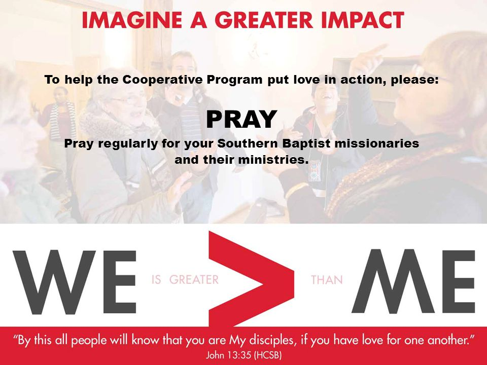 To help the Cooperative Program put love in action, please: PRAY Pray regularly for your Southern Baptist missionaries and their ministries.