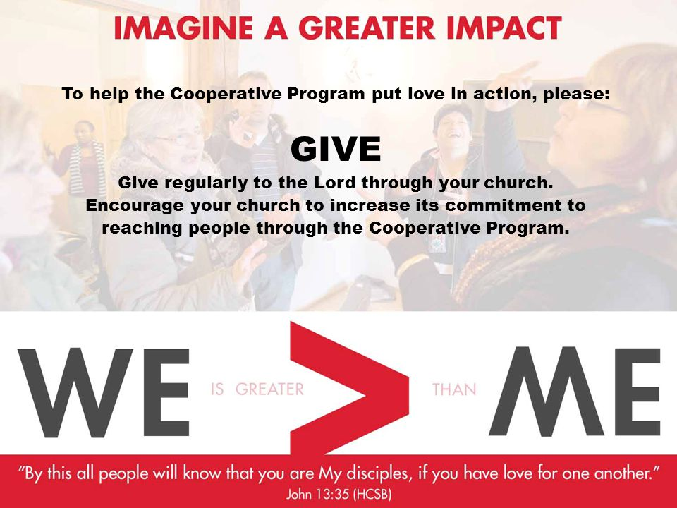 To help the Cooperative Program put love in action, please: GIVE Give regularly to the Lord through your church.