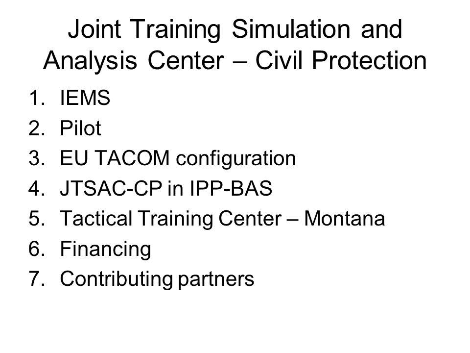 Joint Training Simulation and Analysis Center – Civil Protection 1.IEMS 2.Pilot 3.EU TACOM configuration 4.JTSAC-CP in IPP-BAS 5.Tactical Training Center – Montana 6.Financing 7.Contributing partners