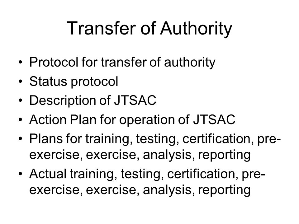 Transfer of Authority Protocol for transfer of authority Status protocol Description of JTSAC Action Plan for operation of JTSAC Plans for training, testing, certification, pre- exercise, exercise, analysis, reporting Actual training, testing, certification, pre- exercise, exercise, analysis, reporting