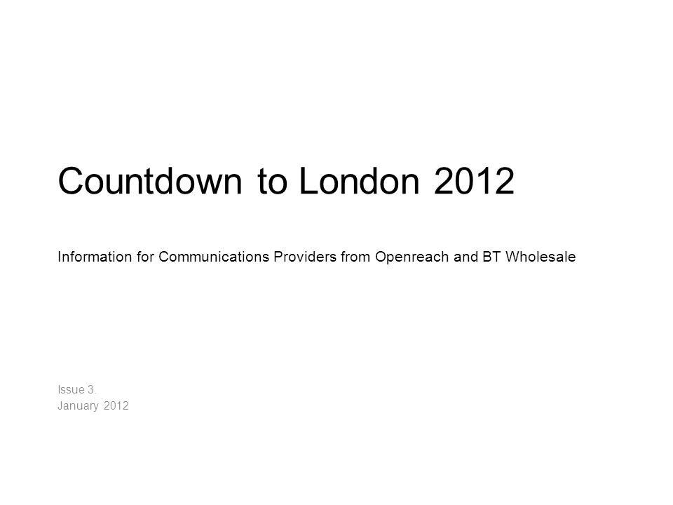 Countdown to London 2012 Information for Communications Providers from Openreach and BT Wholesale Issue 3. January 2012