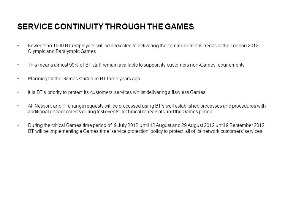 SERVICE CONTINUITY THROUGH THE GAMES Fewer than 1000 BT employees will be dedicated to delivering the communications needs of the London 2012 Olympic and Paralympic Games This means almost 99% of BT staff remain available to support its customers non-Games requirements Planning for the Games started in BT three years ago It is BT's priority to protect its customers' services whilst delivering a flawless Games All Network and IT change requests will be processed using BT's well established processes and procedures with additional enhancements during test events, technical rehearsals and the Games period During the critical Games-time period of 9 July 2012 until 12 August and 29 August 2012 until 9 September 2012, BT will be implementing a Games-time 'service protection' policy to protect all of its network customers' services