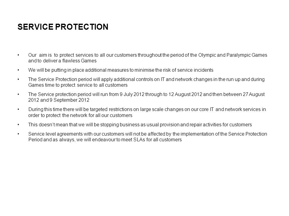 SERVICE PROTECTION Our aim is to protect services to all our customers throughout the period of the Olympic and Paralympic Games and to deliver a flawless Games We will be putting in place additional measures to minimise the risk of service incidents The Service Protection period will apply additional controls on IT and network changes in the run up and during Games time to protect service to all customers The Service protection period will run from 9 July 2012 through to 12 August 2012 and then between 27 August 2012 and 9 September 2012 During this time there will be targeted restrictions on large scale changes on our core IT and network services in order to protect the network for all our customers This doesn't mean that we will be stopping business as usual provision and repair activities for customers Service level agreements with our customers will not be affected by the implementation of the Service Protection Period and as always, we will endeavour to meet SLAs for all customers