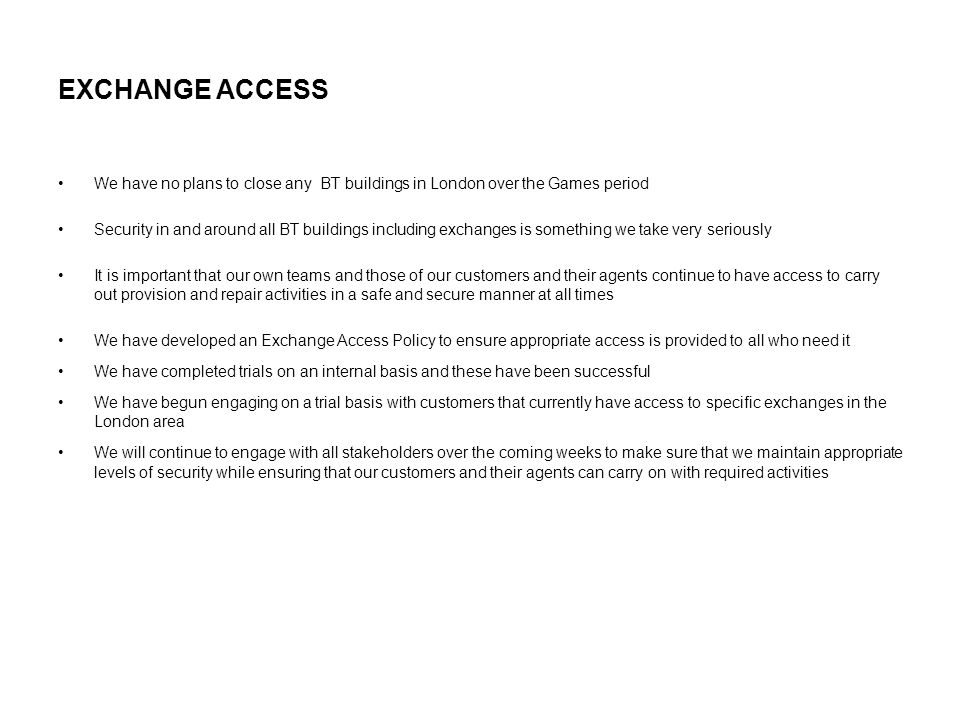 EXCHANGE ACCESS We have no plans to close any BT buildings in London over the Games period Security in and around all BT buildings including exchanges