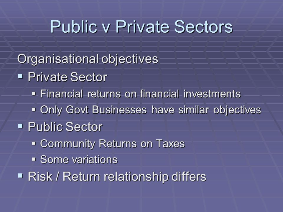 Public v Private Sectors Organisational objectives  Private Sector  Financial returns on financial investments  Only Govt Businesses have similar o