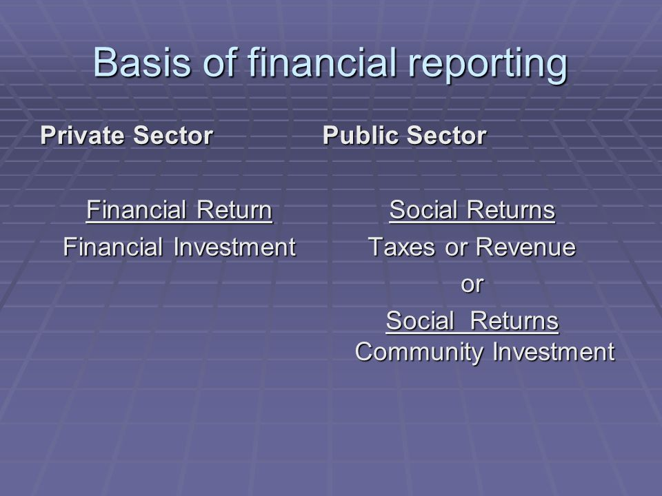 Basis of financial reporting Private Sector Financial Return Financial Investment Public Sector Social Returns Taxes or Revenue or Social Returns Comm