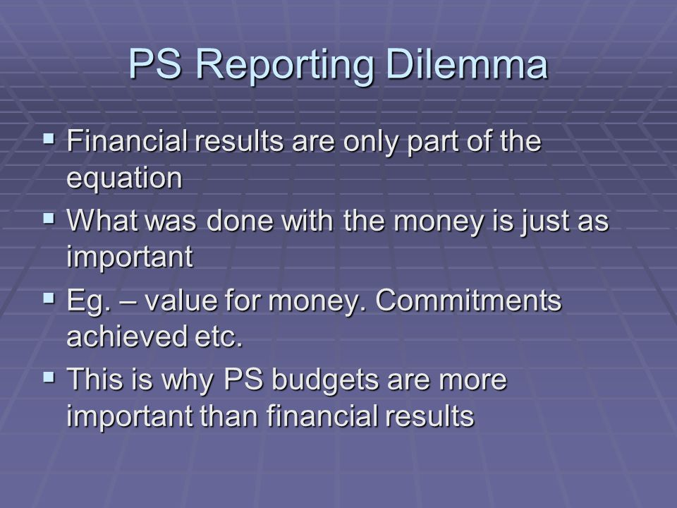 PS Reporting Dilemma  Financial results are only part of the equation  What was done with the money is just as important  Eg. – value for money. Co