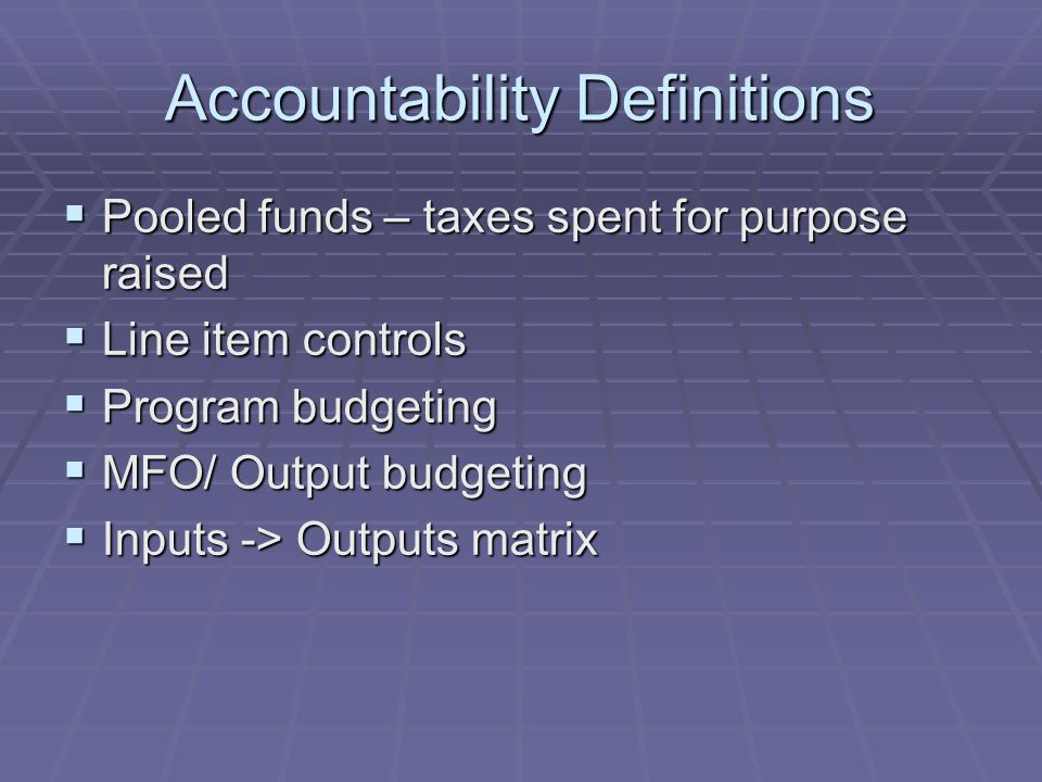 Accountability Definitions  Pooled funds – taxes spent for purpose raised  Line item controls  Program budgeting  MFO/ Output budgeting  Inputs -