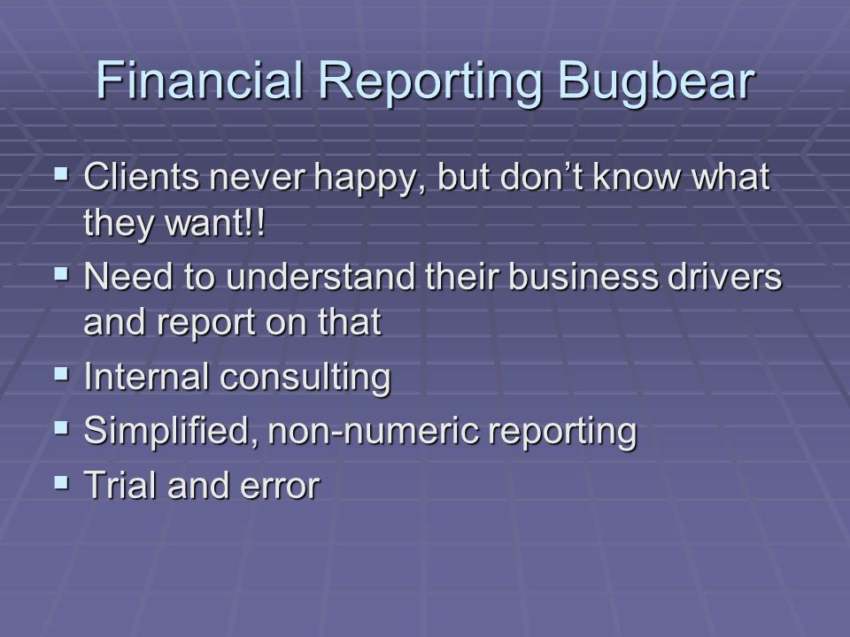 Financial Reporting Bugbear  Clients never happy, but don't know what they want!!  Need to understand their business drivers and report on that  In
