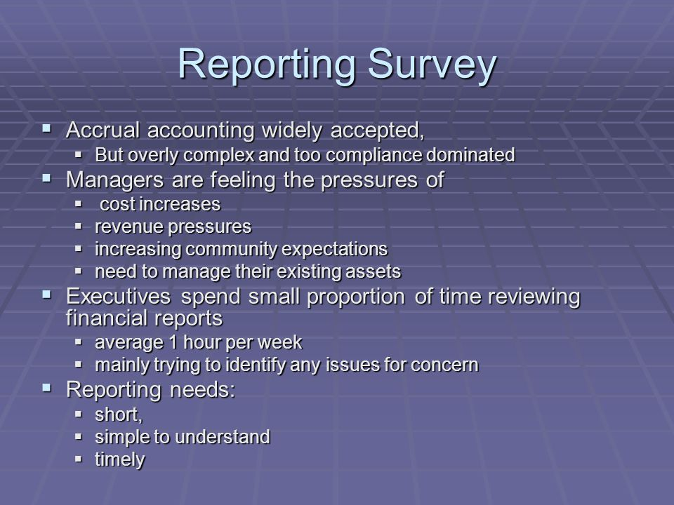 Reporting Survey  Accrual accounting widely accepted,  But overly complex and too compliance dominated  Managers are feeling the pressures of  cos