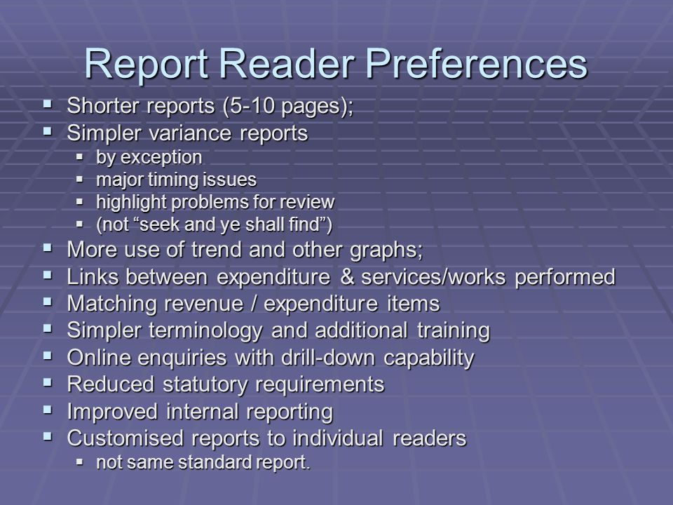 Report Reader Preferences  Shorter reports (5-10 pages);  Simpler variance reports  by exception  major timing issues  highlight problems for rev