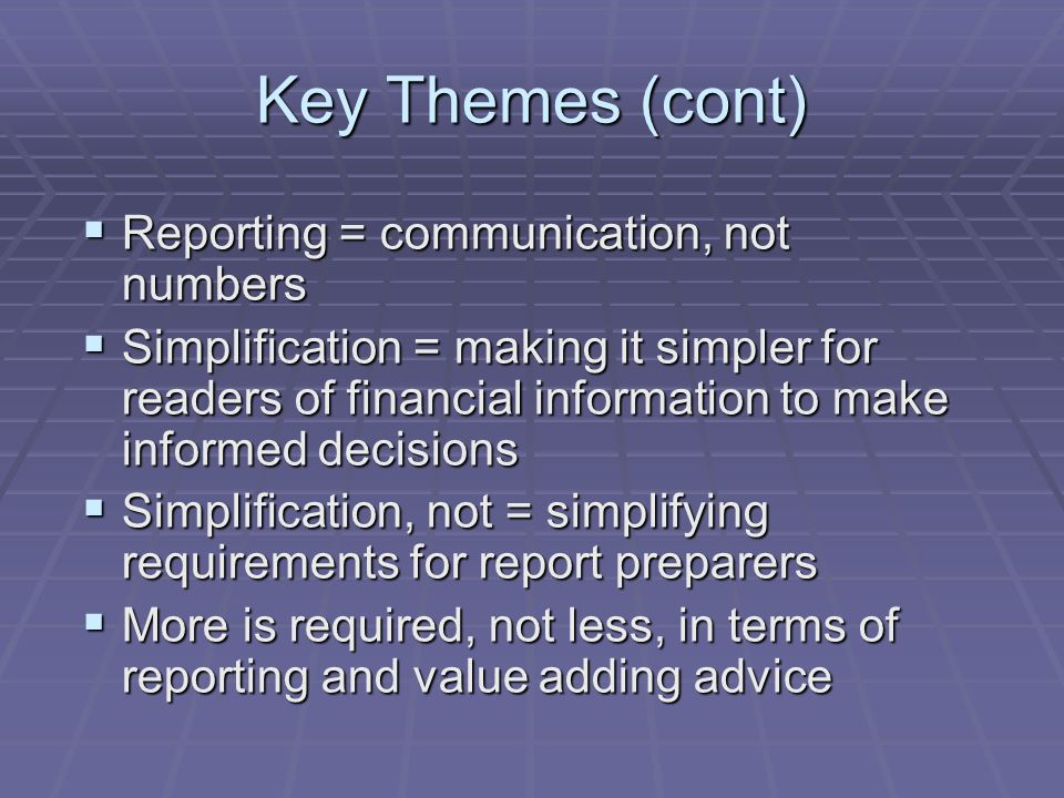 Key Themes (cont)  Reporting = communication, not numbers  Simplification = making it simpler for readers of financial information to make informed