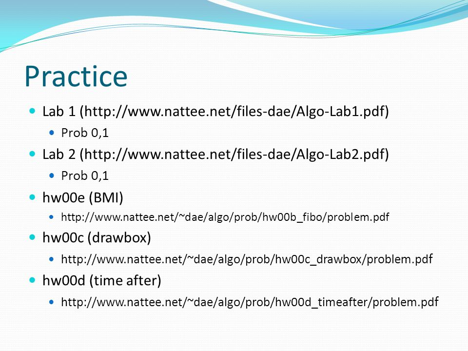 Practice Lab 1 (http://www.nattee.net/files-dae/Algo-Lab1.pdf) Prob 0,1 Lab 2 (http://www.nattee.net/files-dae/Algo-Lab2.pdf) Prob 0,1 hw00e (BMI) http://www.nattee.net/~dae/algo/prob/hw00b_fibo/problem.pdf hw00c (drawbox) http://www.nattee.net/~dae/algo/prob/hw00c_drawbox/problem.pd f hw00d (time after) http://www.nattee.net/~dae/algo/prob/hw00d_timeafter/problem.pd f