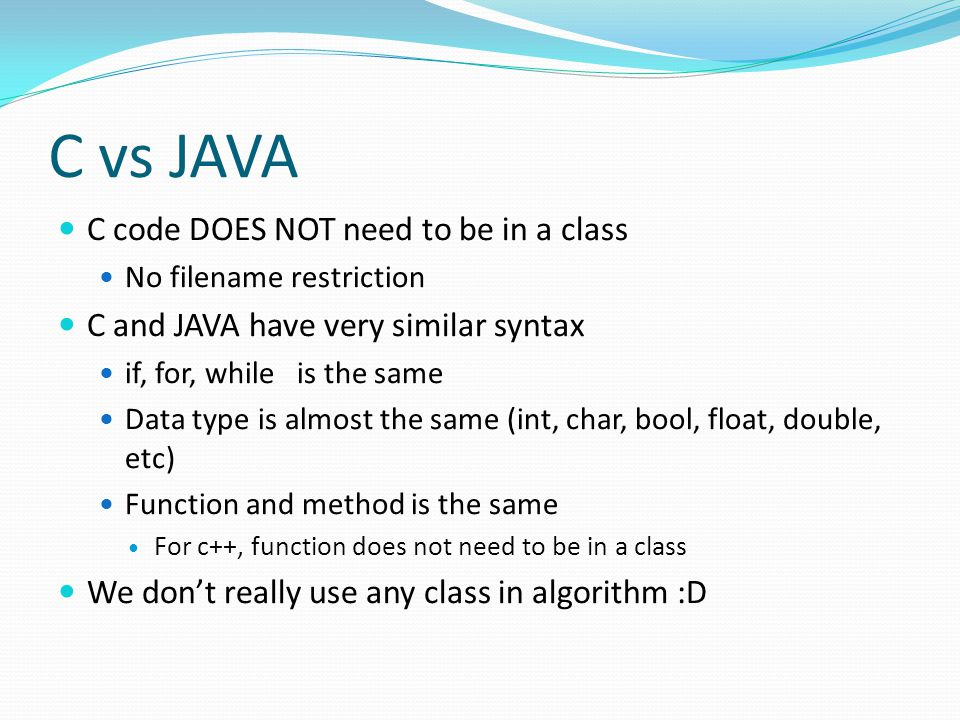 C vs JAVA C code DOES NOT need to be in a class No filename restriction C and JAVA have very similar syntax if, for, while is the same Data type is almost the same (int, char, bool, float, double, etc) Function and method is the same For c++, function does not need to be in a class We don't really use any class in algorithm :D