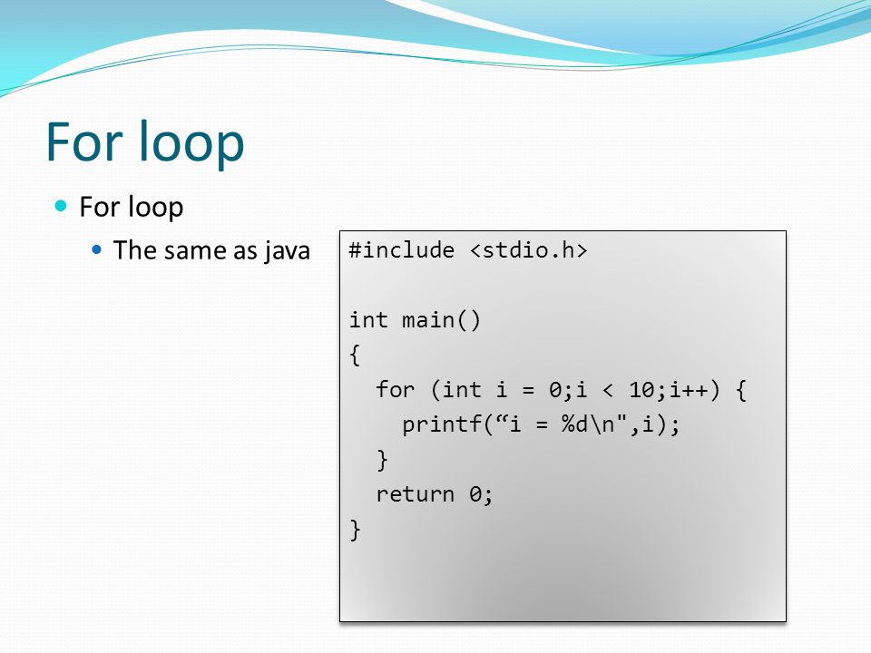 For loop The same as java #include int main() { for (int i = 0;i < 10;i++) { printf( i = %d\n ,i); } return 0; } #include int main() { for (int i = 0;i < 10;i++) { printf( i = %d\n ,i); } return 0; }