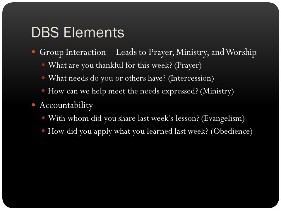DBS Elements Group Interaction - Leads to Prayer, Ministry, and Worship What are you thankful for this week? (Prayer) What needs do you or others have