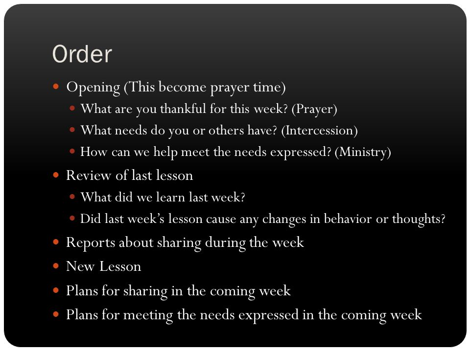 Order Opening (This become prayer time) What are you thankful for this week? (Prayer) What needs do you or others have? (Intercession) How can we help