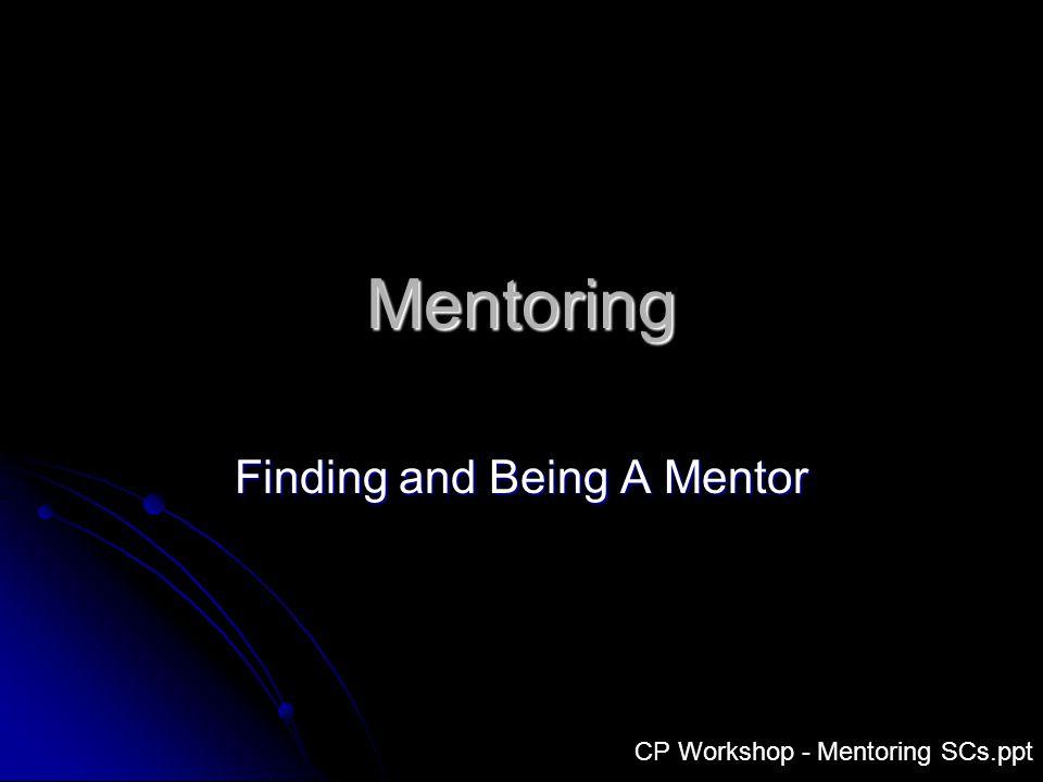 Mentoring Finding and Being A Mentor CP Workshop - Mentoring SCs.ppt