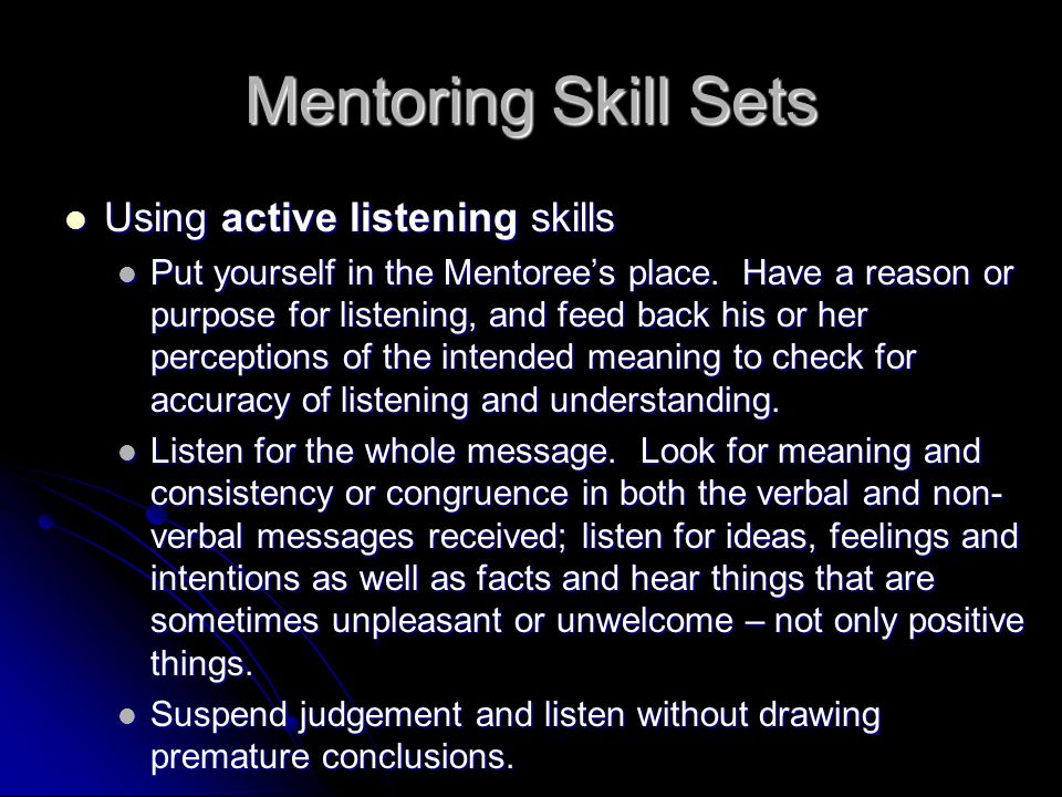 Mentoring Skill Sets Using active listening skills Using active listening skills Put yourself in the Mentoree's place.