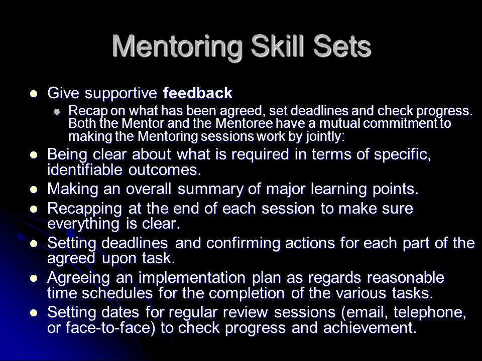 Mentoring Skill Sets Give supportive feedback Give supportive feedback Recap on what has been agreed, set deadlines and check progress.