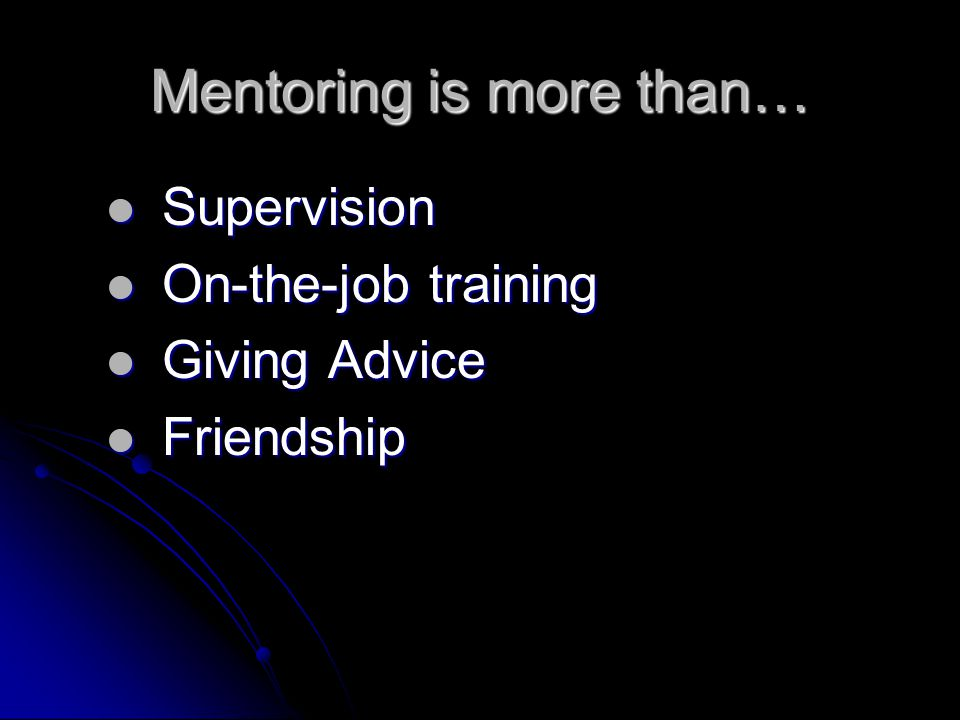 Mentoring is more than… Supervision Supervision On-the-job training On-the-job training Giving Advice Giving Advice Friendship Friendship
