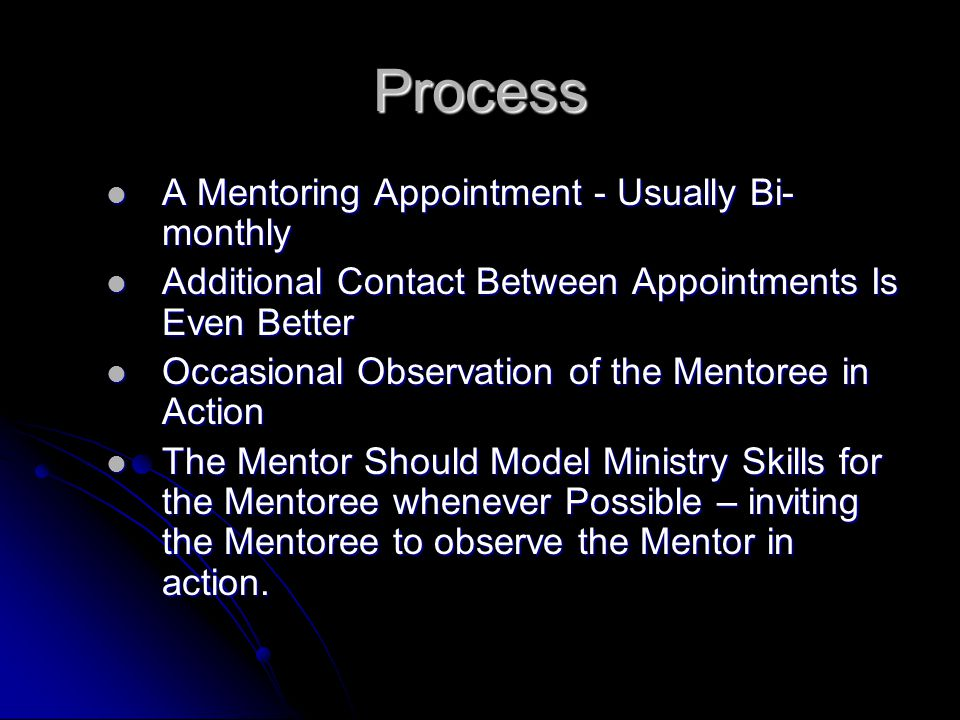 Process A Mentoring Appointment - Usually Bi- monthly A Mentoring Appointment - Usually Bi- monthly Additional Contact Between Appointments Is Even Better Additional Contact Between Appointments Is Even Better Occasional Observation of the Mentoree in Action Occasional Observation of the Mentoree in Action The Mentor Should Model Ministry Skills for the Mentoree whenever Possible – inviting the Mentoree to observe the Mentor in action.