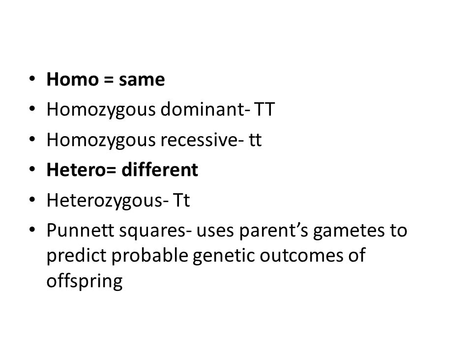 Homo = same Homozygous dominant- TT Homozygous recessive- tt Hetero= different Heterozygous- Tt Punnett squares- uses parent's gametes to predict probable genetic outcomes of offspring