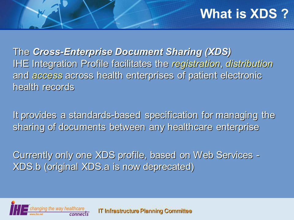 IT Infrastructure Planning Committee XDS Affinity Domains Group of healthcare enterprises that have agreed to work together using a common set of policies and standards-based infrastructures for sharing patient clinical documents, using XDS: Regional community of careRegional community of care Nationwide EHRNationwide EHR Specialized or disease-oriented (cardio, diabetes, oncology)Specialized or disease-oriented (cardio, diabetes, oncology) Government-sponsored or federation of enterprisesGovernment-sponsored or federation of enterprises Insurance provider supported communitiesInsurance provider supported communities XDS profile is designed to accommodate a wide range of policies on: Patient identification and consentPatient identification and consent Controlling access to informationControlling access to information Format, content, structure, and representation of clinical informationFormat, content, structure, and representation of clinical information