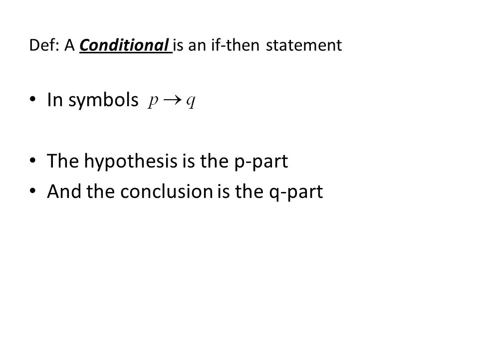 Def: A Conditional is an if-then statement In symbols The hypothesis is the p-part And the conclusion is the q-part