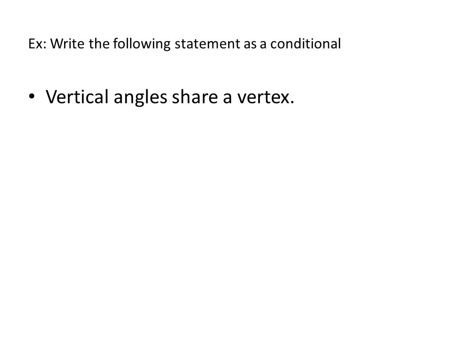Ex: Write the following statement as a conditional Vertical angles share a vertex.