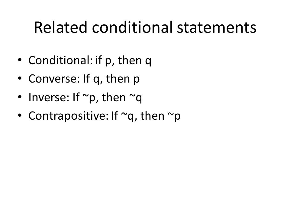 Related conditional statements Conditional: if p, then q Converse: If q, then p Inverse: If ~p, then ~q Contrapositive: If ~q, then ~p