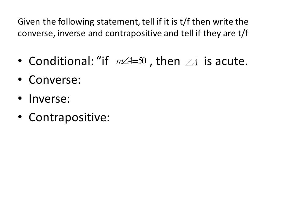 Given the following statement, tell if it is t/f then write the converse, inverse and contrapositive and tell if they are t/f Conditional: if, then is acute.
