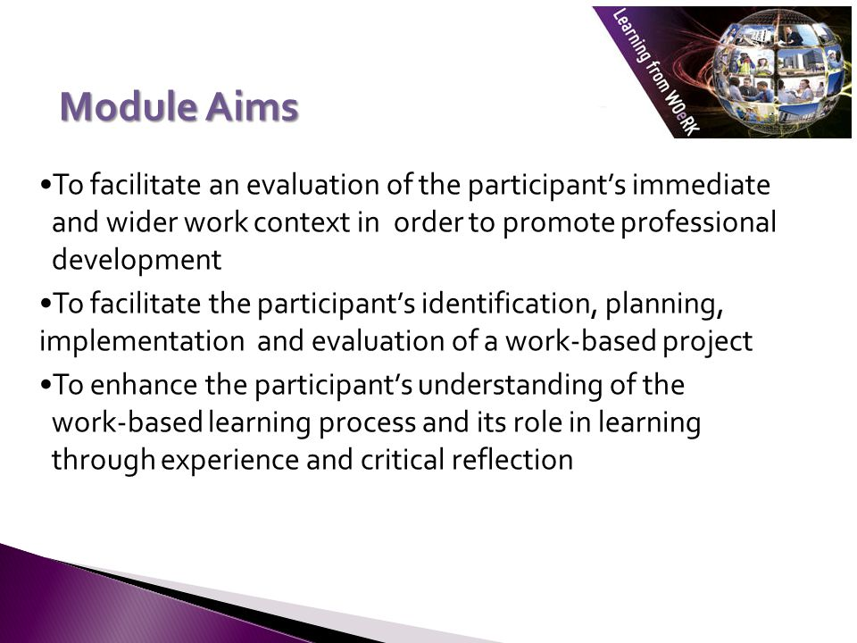Module Aims To facilitate an evaluation of the participant's immediate and wider work context in order to promote professional development To facilitate the participant's identification, planning, implementation and evaluation of a work-based project To enhance the participant's understanding of the work-based learning process and its role in learning through experience and critical reflection