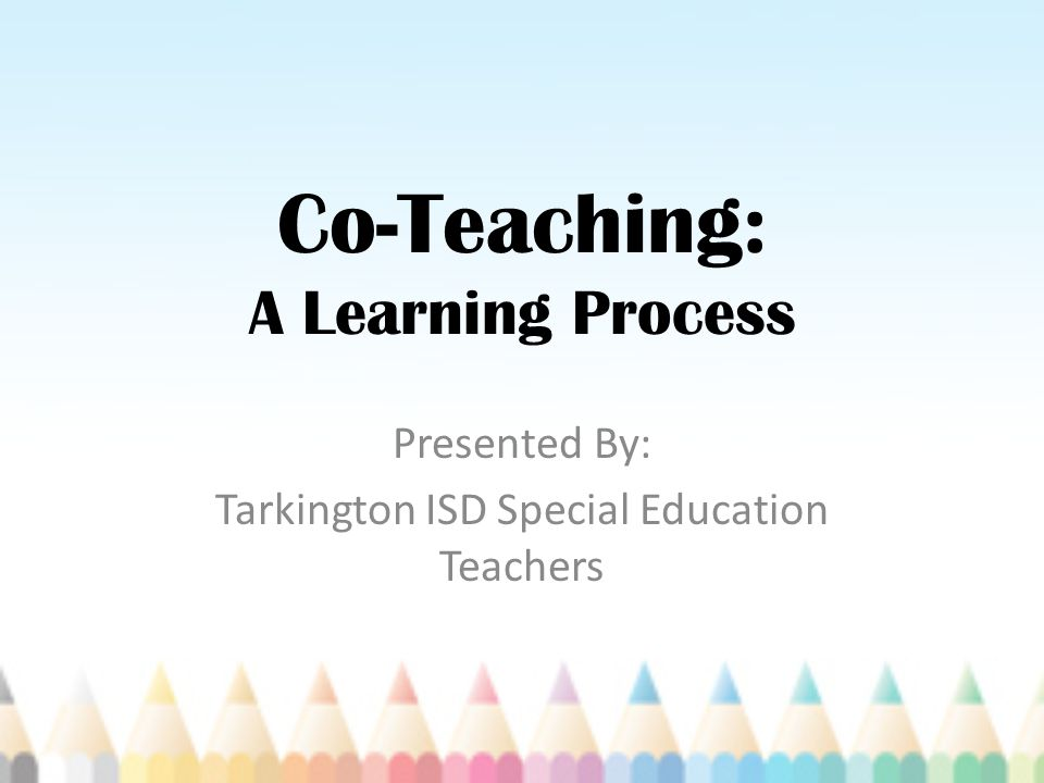 Co-Teaching: A Learning Process Presented By: Tarkington ISD Special Education Teachers