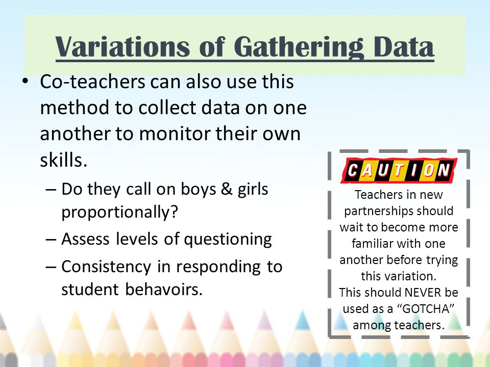 Variations of Gathering Data Co-teachers can also use this method to collect data on one another to monitor their own skills.