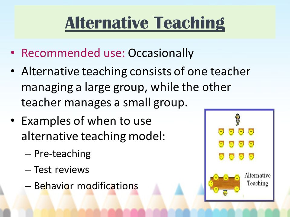 Alternative Teaching Recommended use: Occasionally Alternative teaching consists of one teacher managing a large group, while the other teacher manages a small group.