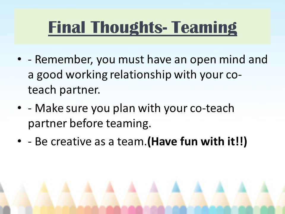 Final Thoughts- Teaming - Remember, you must have an open mind and a good working relationship with your co- teach partner.