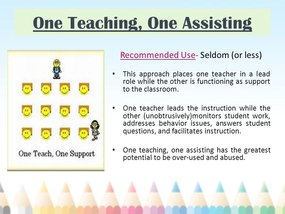 One Teaching, One Assisting Recommended Use- Seldom (or less) This approach places one teacher in a lead role while the other is functioning as support to the classroom.