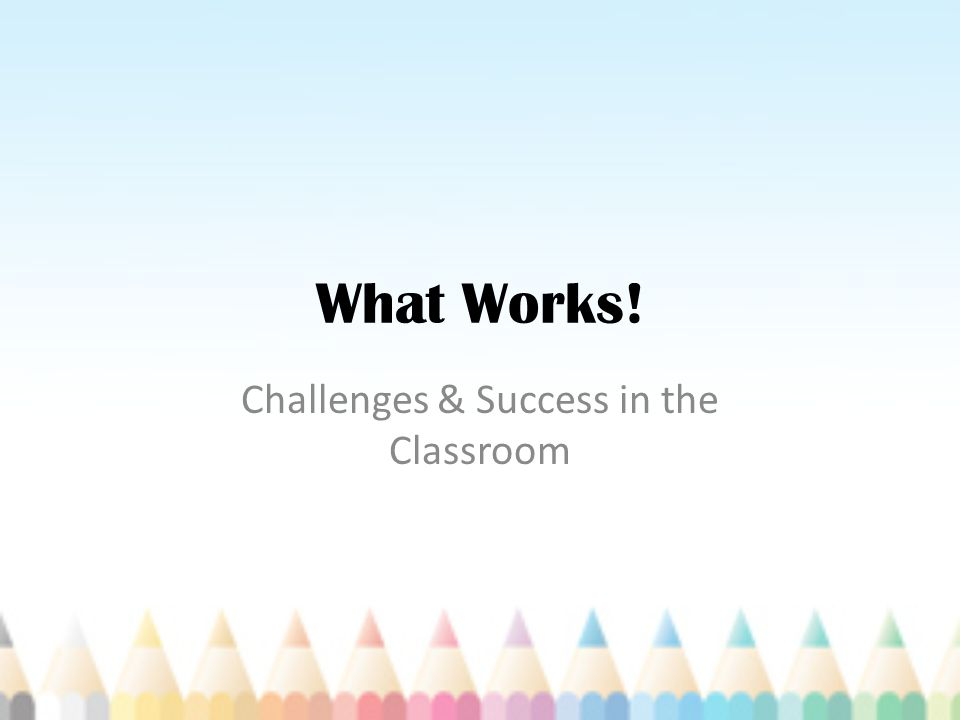 What Works! Challenges & Success in the Classroom