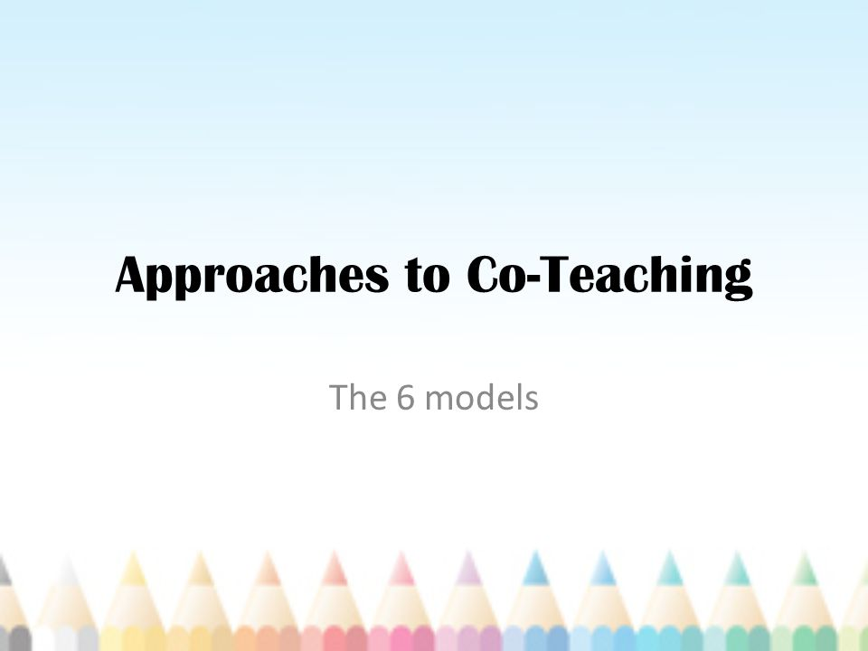 Approaches to Co-Teaching The 6 models