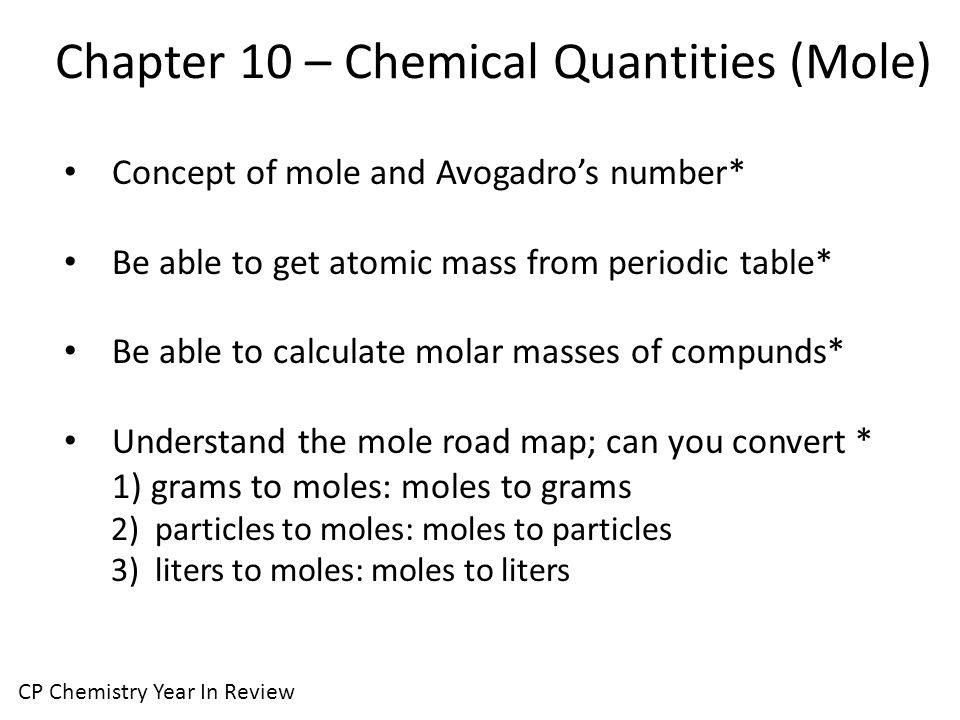 Chapter 10 – Chemical Quantities (Mole) CP Chemistry Year In Review Concept of mole and Avogadro's number* Be able to get atomic mass from periodic table* Be able to calculate molar masses of compunds* Understand the mole road map; can you convert * 1) grams to moles: moles to grams 2) particles to moles: moles to particles 3) liters to moles: moles to liters
