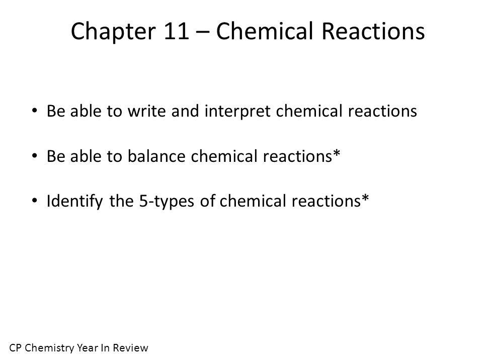 Chapter 11 – Chemical Reactions CP Chemistry Year In Review Be able to write and interpret chemical reactions Be able to balance chemical reactions* Identify the 5-types of chemical reactions*