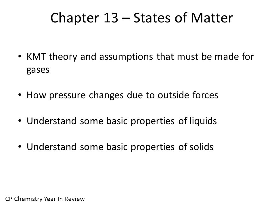Chapter 13 – States of Matter CP Chemistry Year In Review KMT theory and assumptions that must be made for gases How pressure changes due to outside forces Understand some basic properties of liquids Understand some basic properties of solids