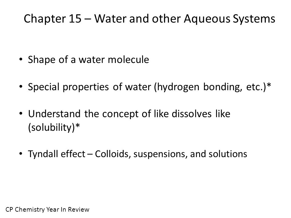Chapter 15 – Water and other Aqueous Systems CP Chemistry Year In Review Shape of a water molecule Special properties of water (hydrogen bonding, etc.)* Understand the concept of like dissolves like (solubility)* Tyndall effect – Colloids, suspensions, and solutions
