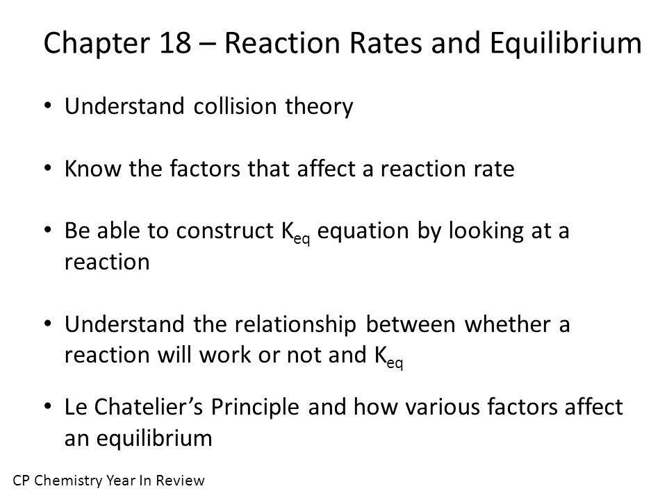 Chapter 18 – Reaction Rates and Equilibrium CP Chemistry Year In Review Understand collision theory Know the factors that affect a reaction rate Be able to construct K eq equation by looking at a reaction Understand the relationship between whether a reaction will work or not and K eq Le Chatelier's Principle and how various factors affect an equilibrium