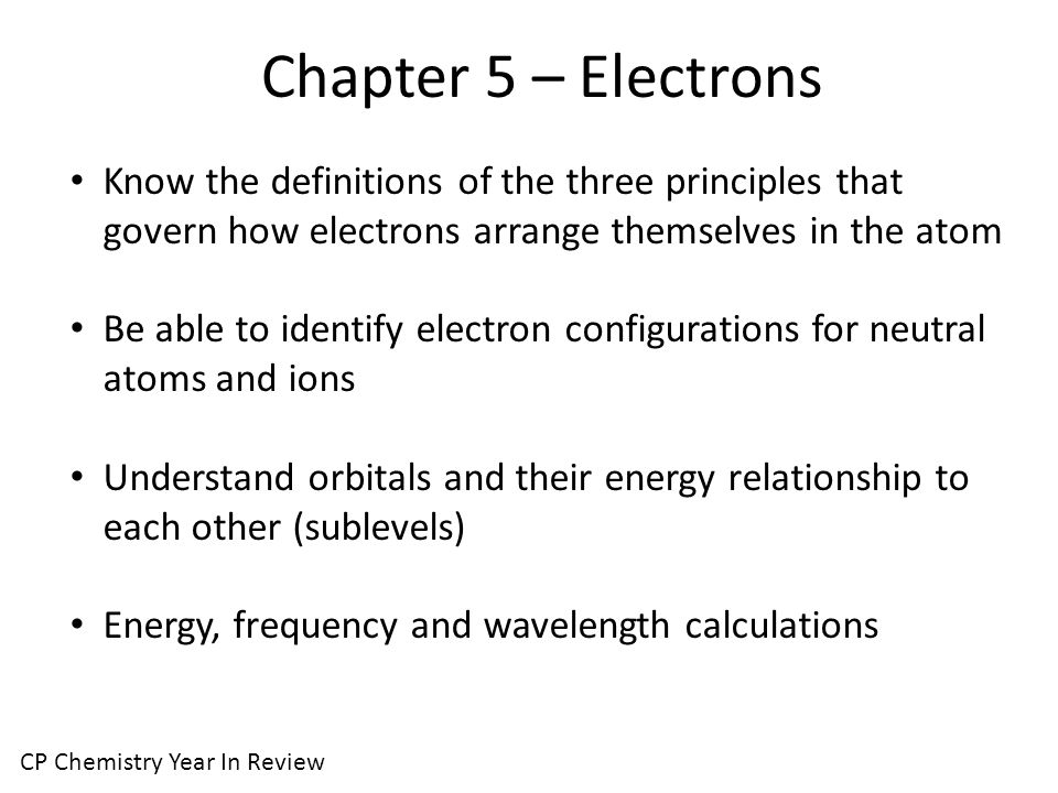Chapter 5 – Electrons CP Chemistry Year In Review Know the definitions of the three principles that govern how electrons arrange themselves in the atom Be able to identify electron configurations for neutral atoms and ions Understand orbitals and their energy relationship to each other (sublevels) Energy, frequency and wavelength calculations