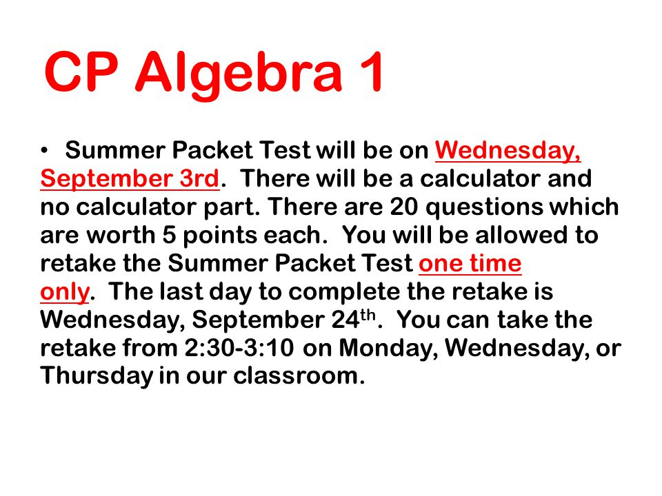 CP Algebra 1 Summer Packet Test will be on Wednesday, September 3rd. There will be a calculator and no calculator part. There are 20 questions which a