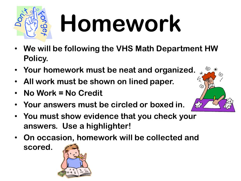 Homework We will be following the VHS Math Department HW Policy. Your homework must be neat and organized. All work must be shown on lined paper. No W