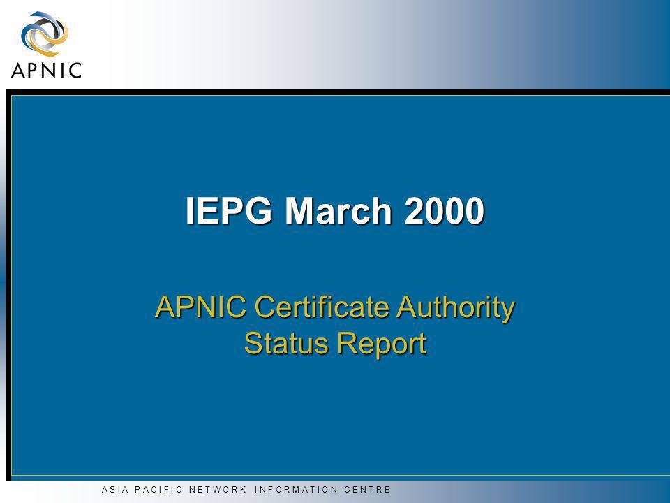 A S I A P A C I F I C N E T W O R K I N F O R M A T I O N C E N T R E IEPG March 2000 APNIC Certificate Authority Status Report