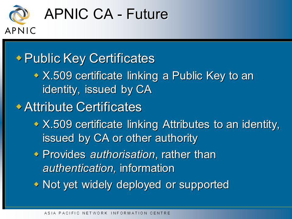 A S I A P A C I F I C N E T W O R K I N F O R M A T I O N C E N T R E APNIC CA - Future  Public Key Certificates  X.509 certificate linking a Public Key to an identity, issued by CA  Attribute Certificates  X.509 certificate linking Attributes to an identity, issued by CA or other authority  Provides authorisation, rather than authentication, information  Not yet widely deployed or supported